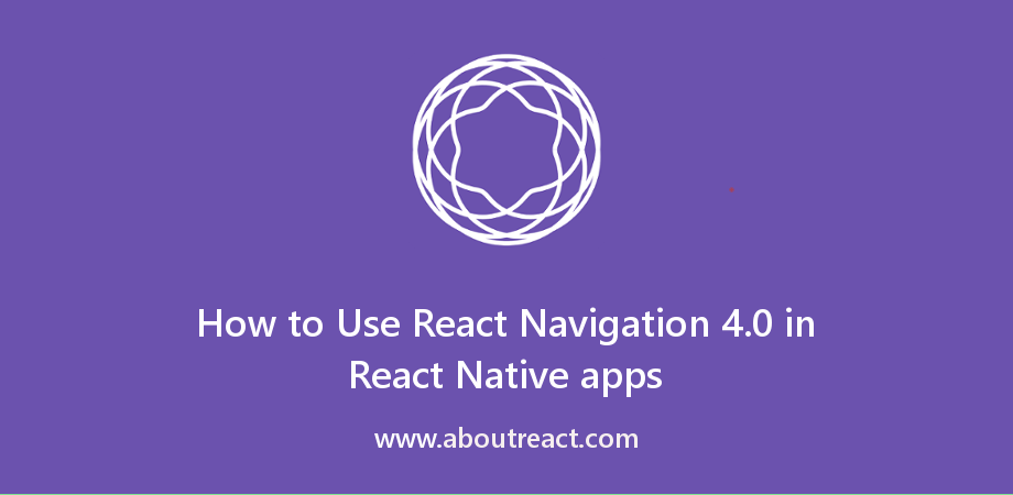 Using React Navigation 4.0 in React Native apps